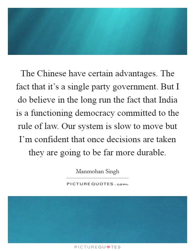 The Chinese have certain advantages. The fact that it's a single party government. But I do believe in the long run the fact that India is a functioning democracy committed to the rule of law. Our system is slow to move but I'm confident that once decisions are taken they are going to be far more durable Picture Quote #1
