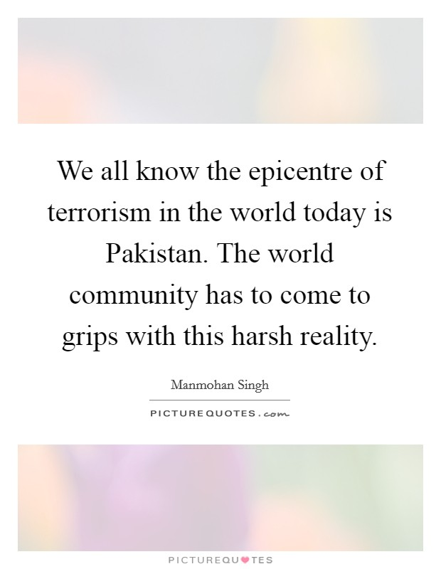 We all know the epicentre of terrorism in the world today is Pakistan. The world community has to come to grips with this harsh reality Picture Quote #1
