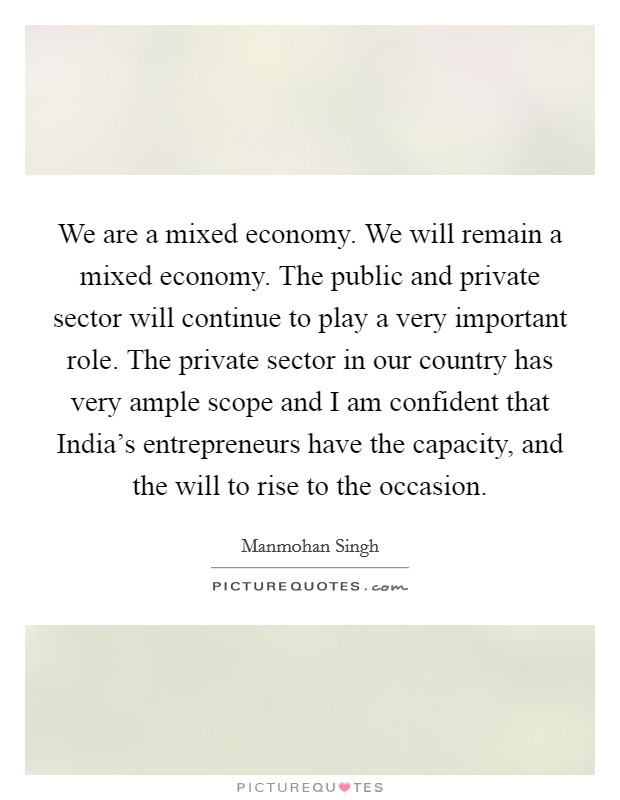 We are a mixed economy. We will remain a mixed economy. The public and private sector will continue to play a very important role. The private sector in our country has very ample scope and I am confident that India's entrepreneurs have the capacity, and the will to rise to the occasion Picture Quote #1