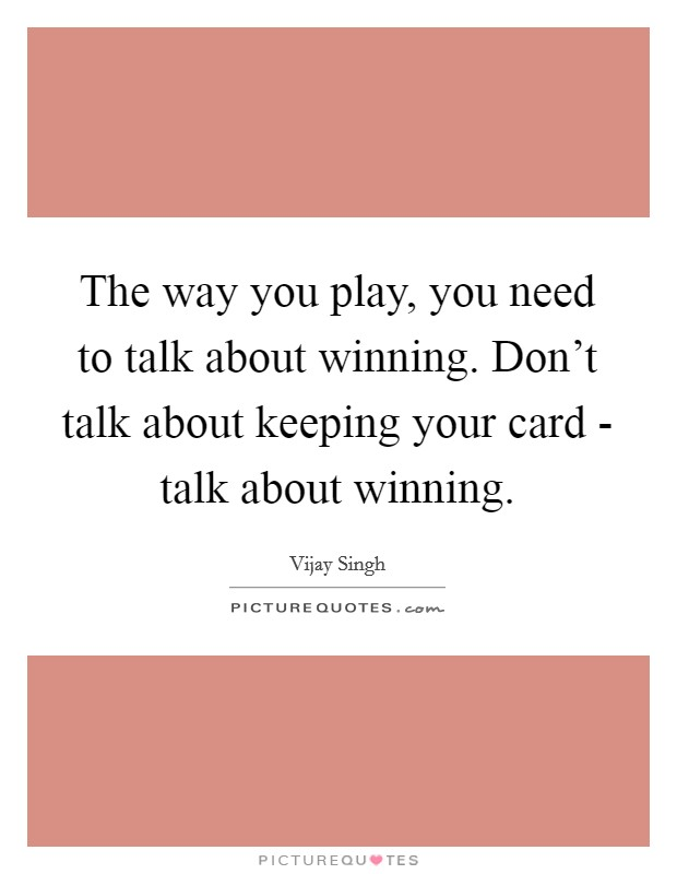 The way you play, you need to talk about winning. Don't talk about keeping your card - talk about winning Picture Quote #1