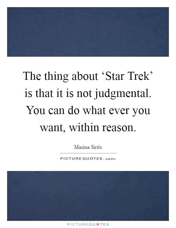 The thing about 'Star Trek' is that it is not judgmental. You can do what ever you want, within reason Picture Quote #1