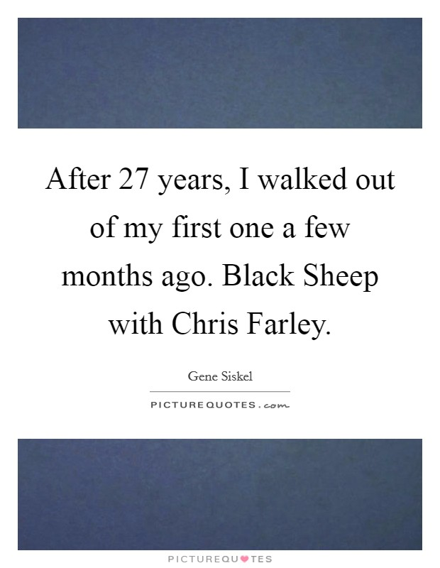 After 27 years, I walked out of my first one a few months ago. Black Sheep with Chris Farley Picture Quote #1