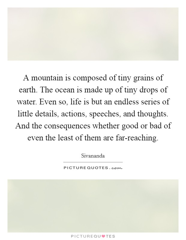 A mountain is composed of tiny grains of earth. The ocean is made up of tiny drops of water. Even so, life is but an endless series of little details, actions, speeches, and thoughts. And the consequences whether good or bad of even the least of them are far-reaching Picture Quote #1