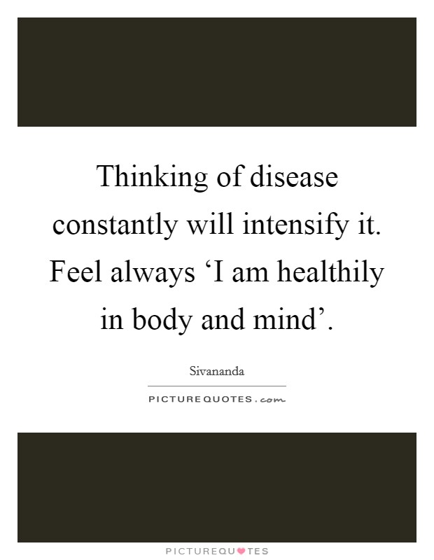 Thinking of disease constantly will intensify it. Feel always 'I am healthily in body and mind' Picture Quote #1