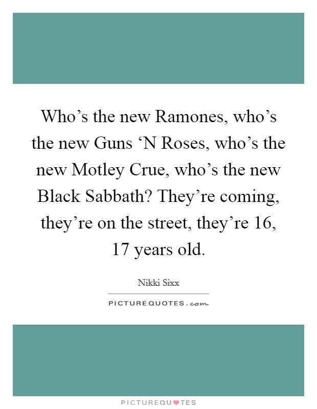 Who's the new Ramones, who's the new Guns 'N Roses, who's the new Motley Crue, who's the new Black Sabbath? They're coming, they're on the street, they're 16, 17 years old Picture Quote #1
