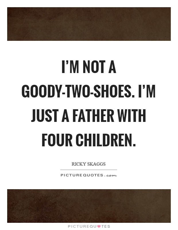 I'm not a goody-two-shoes. I'm just a father with four children Picture Quote #1