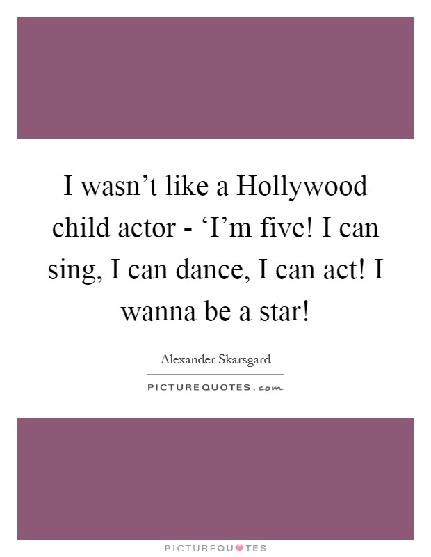 I wasn't like a Hollywood child actor - 'I'm five! I can sing, I can dance, I can act! I wanna be a star! Picture Quote #1