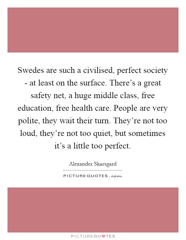 Swedes are such a civilised, perfect society - at least on the surface. There's a great safety net, a huge middle class, free education, free health care. People are very polite, they wait their turn. They're not too loud, they're not too quiet, but sometimes it's a little too perfect Picture Quote #1