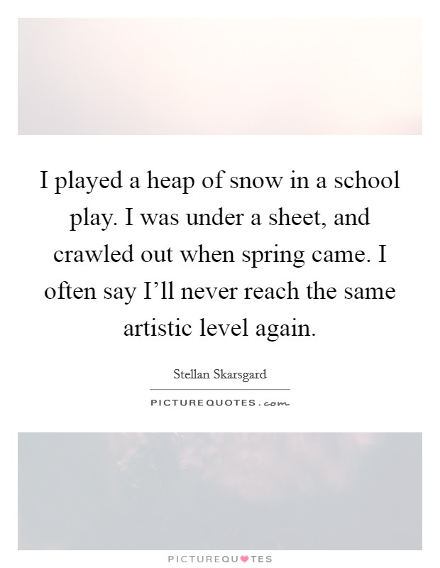 I played a heap of snow in a school play. I was under a sheet, and crawled out when spring came. I often say I'll never reach the same artistic level again Picture Quote #1