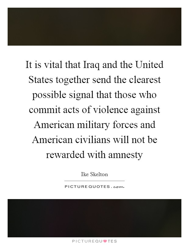 It is vital that Iraq and the United States together send the clearest possible signal that those who commit acts of violence against American military forces and American civilians will not be rewarded with amnesty Picture Quote #1