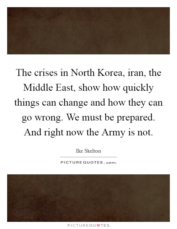 The crises in North Korea, iran, the Middle East, show how quickly things can change and how they can go wrong. We must be prepared. And right now the Army is not Picture Quote #1