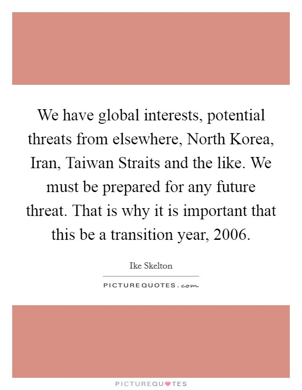 We have global interests, potential threats from elsewhere, North Korea, Iran, Taiwan Straits and the like. We must be prepared for any future threat. That is why it is important that this be a transition year, 2006 Picture Quote #1