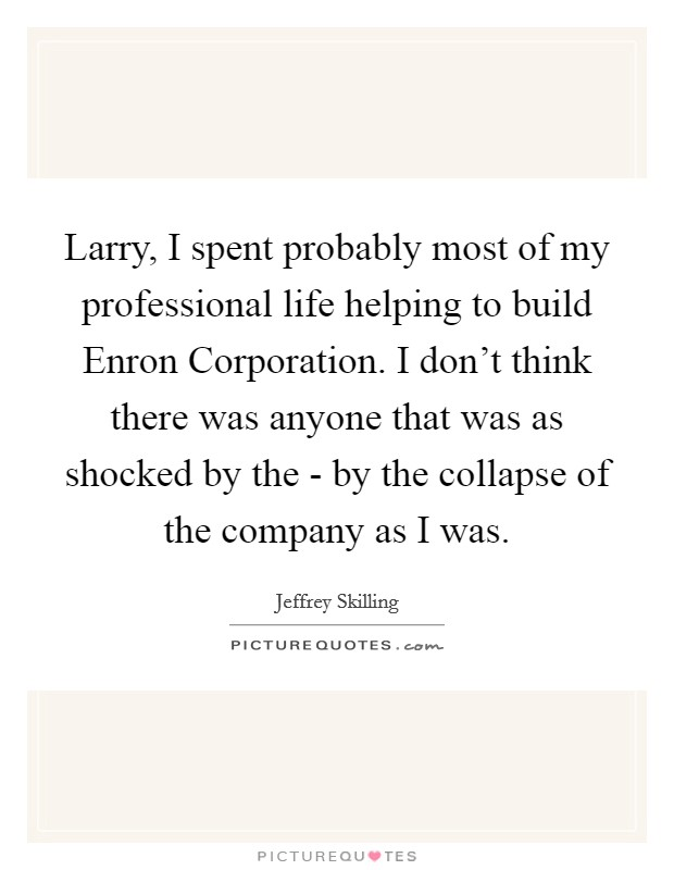Larry, I spent probably most of my professional life helping to build Enron Corporation. I don't think there was anyone that was as shocked by the - by the collapse of the company as I was Picture Quote #1
