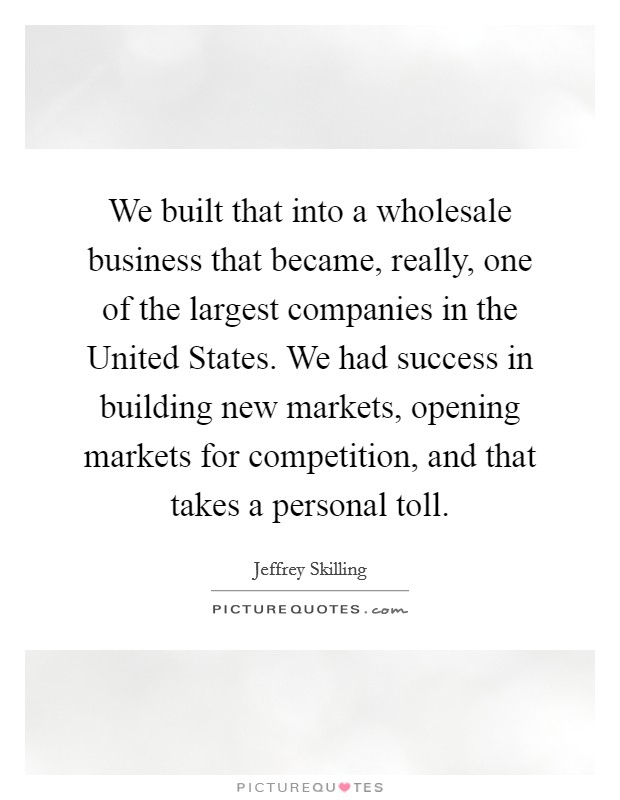 We built that into a wholesale business that became, really, one of the largest companies in the United States. We had success in building new markets, opening markets for competition, and that takes a personal toll Picture Quote #1