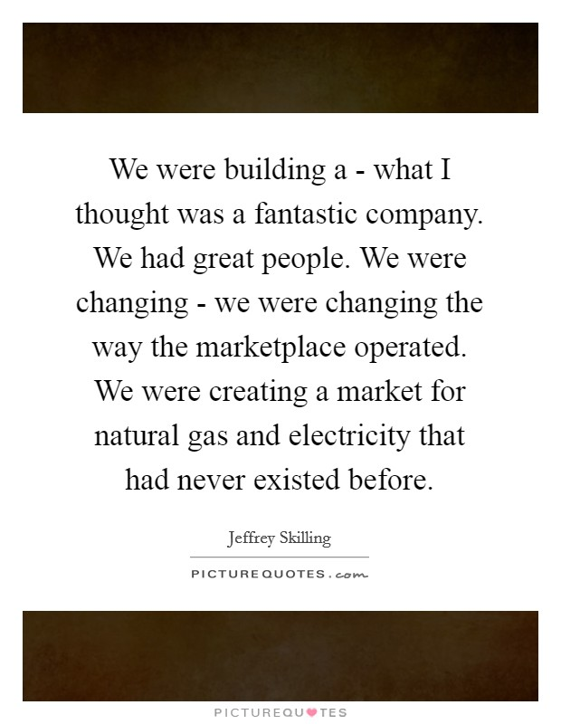 We were building a - what I thought was a fantastic company. We had great people. We were changing - we were changing the way the marketplace operated. We were creating a market for natural gas and electricity that had never existed before Picture Quote #1