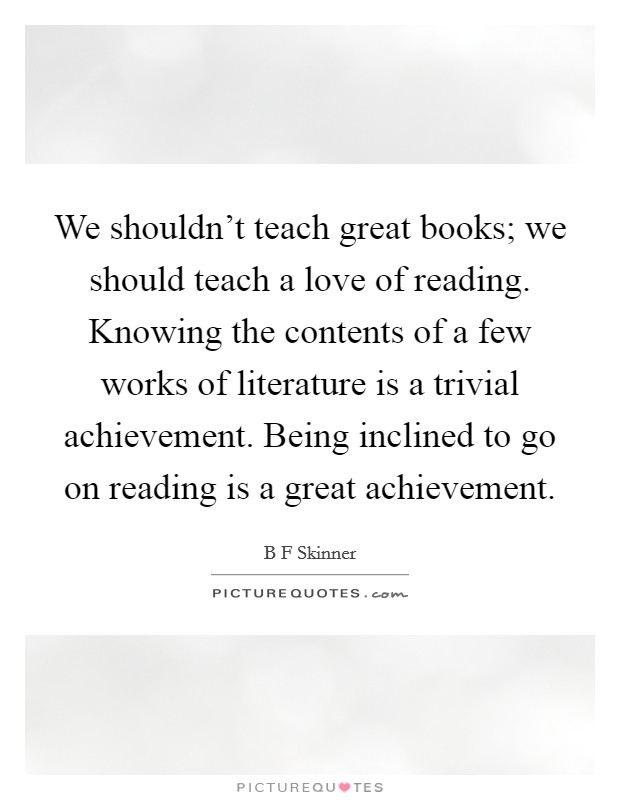 We shouldn't teach great books; we should teach a love of reading. Knowing the contents of a few works of literature is a trivial achievement. Being inclined to go on reading is a great achievement Picture Quote #1