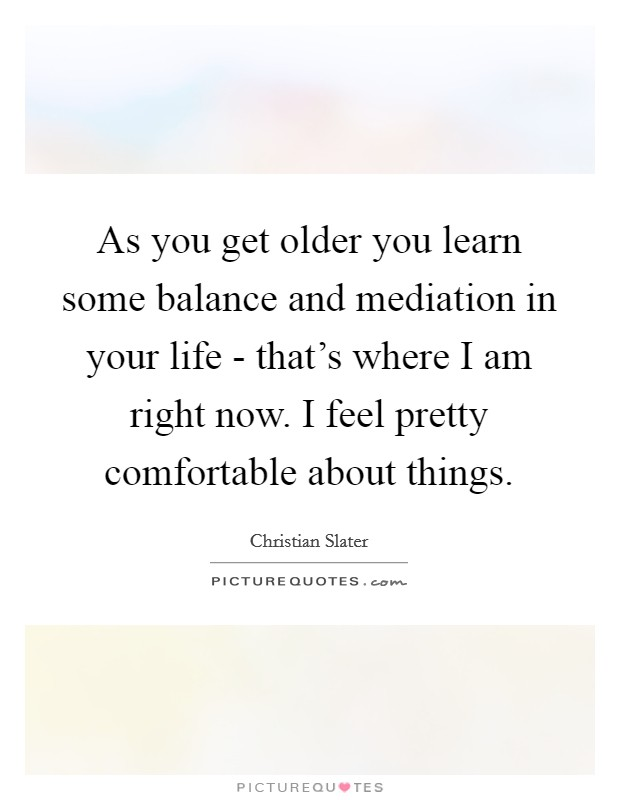 As you get older you learn some balance and mediation in your life - that's where I am right now. I feel pretty comfortable about things Picture Quote #1