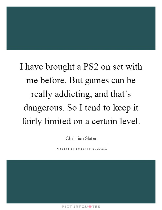 I have brought a PS2 on set with me before. But games can be really addicting, and that's dangerous. So I tend to keep it fairly limited on a certain level Picture Quote #1
