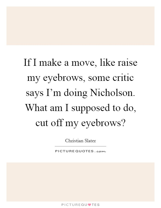 If I make a move, like raise my eyebrows, some critic says I'm doing Nicholson. What am I supposed to do, cut off my eyebrows? Picture Quote #1