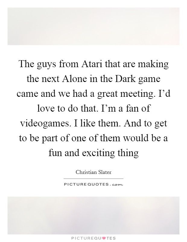 The guys from Atari that are making the next Alone in the Dark game came and we had a great meeting. I'd love to do that. I'm a fan of videogames. I like them. And to get to be part of one of them would be a fun and exciting thing Picture Quote #1