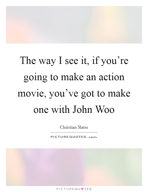 The way I see it, if you're going to make an action movie, you've got to make one with John Woo Picture Quote #1