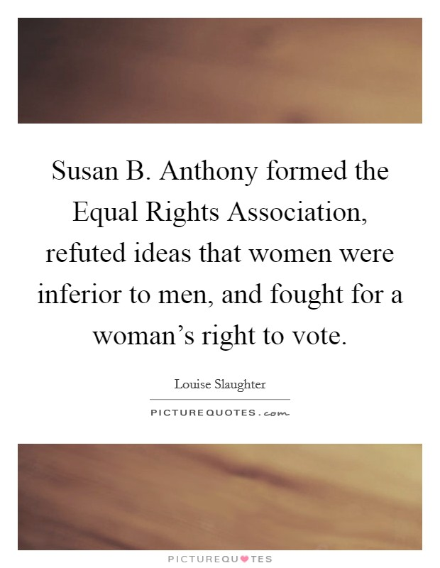 Susan B. Anthony formed the Equal Rights Association, refuted ideas that women were inferior to men, and fought for a woman's right to vote Picture Quote #1