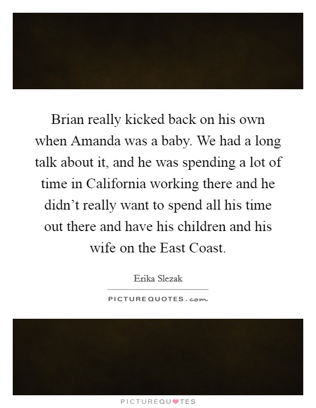 Brian really kicked back on his own when Amanda was a baby. We had a long talk about it, and he was spending a lot of time in California working there and he didn't really want to spend all his time out there and have his children and his wife on the East Coast Picture Quote #1
