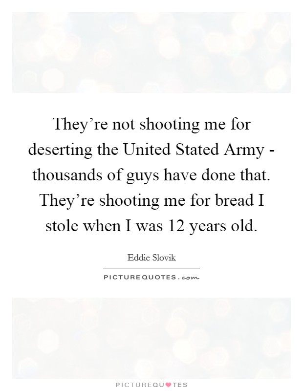 They're not shooting me for deserting the United Stated Army - thousands of guys have done that. They're shooting me for bread I stole when I was 12 years old Picture Quote #1