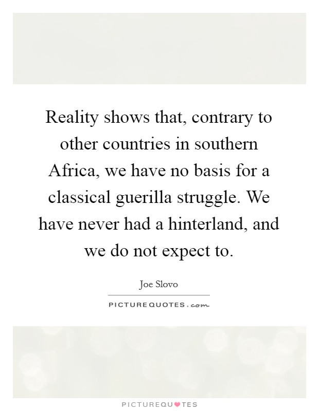 Reality shows that, contrary to other countries in southern Africa, we have no basis for a classical guerilla struggle. We have never had a hinterland, and we do not expect to Picture Quote #1