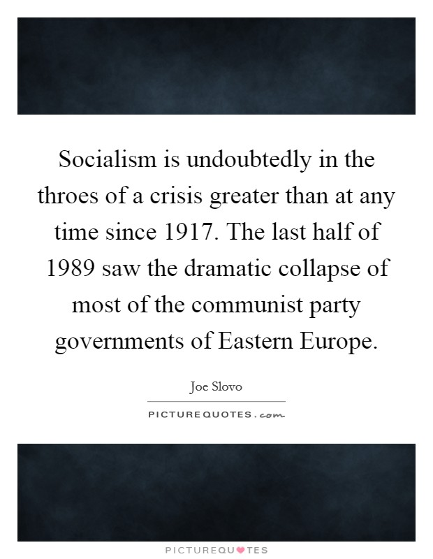 Socialism is undoubtedly in the throes of a crisis greater than at any time since 1917. The last half of 1989 saw the dramatic collapse of most of the communist party governments of Eastern Europe Picture Quote #1