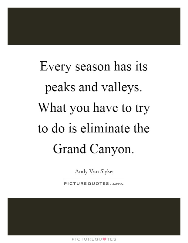 Every season has its peaks and valleys. What you have to try to do is eliminate the Grand Canyon Picture Quote #1