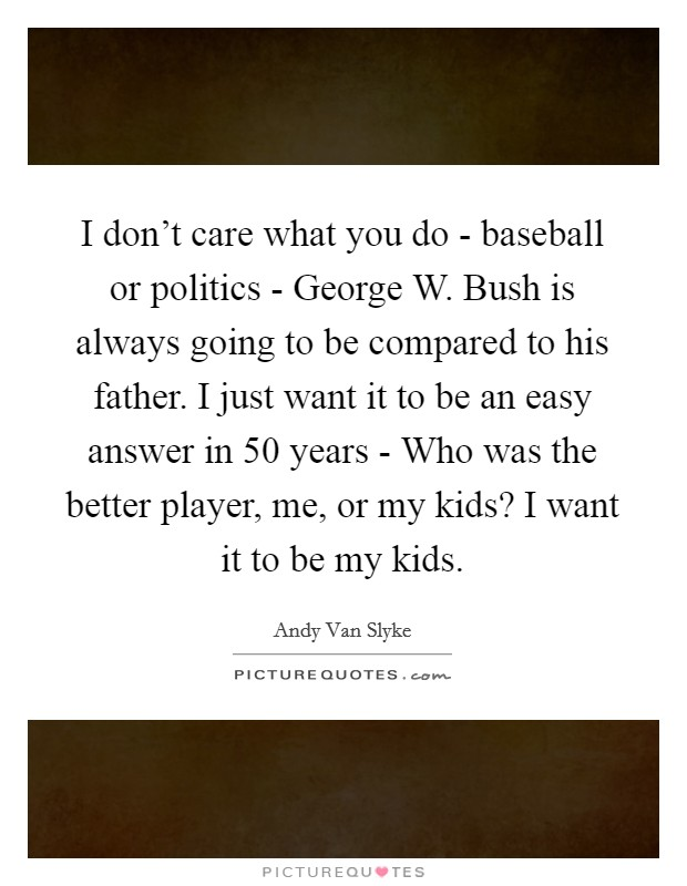 I don't care what you do - baseball or politics - George W. Bush is always going to be compared to his father. I just want it to be an easy answer in 50 years - Who was the better player, me, or my kids? I want it to be my kids Picture Quote #1