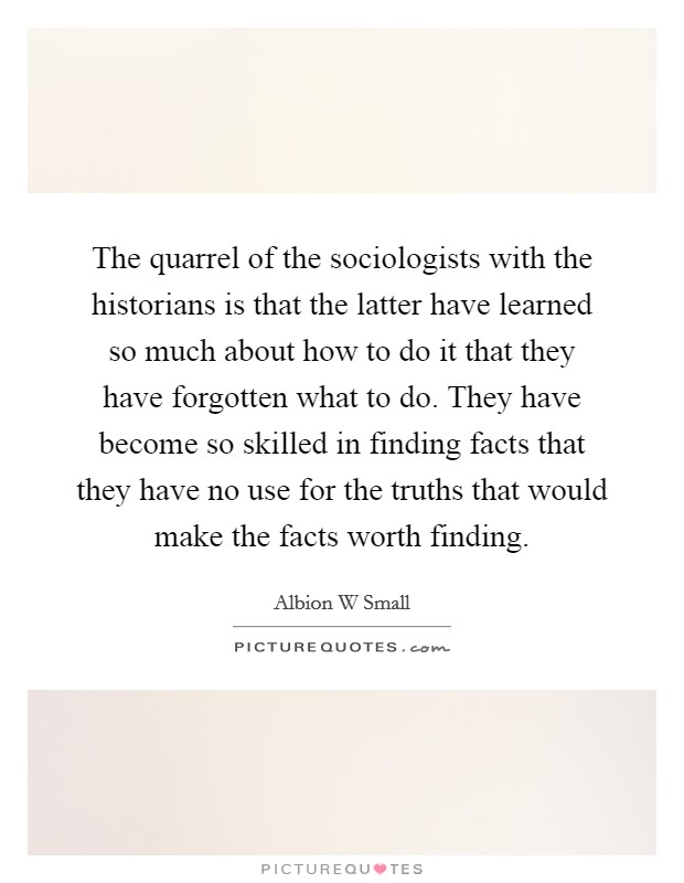 The quarrel of the sociologists with the historians is that the latter have learned so much about how to do it that they have forgotten what to do. They have become so skilled in finding facts that they have no use for the truths that would make the facts worth finding Picture Quote #1