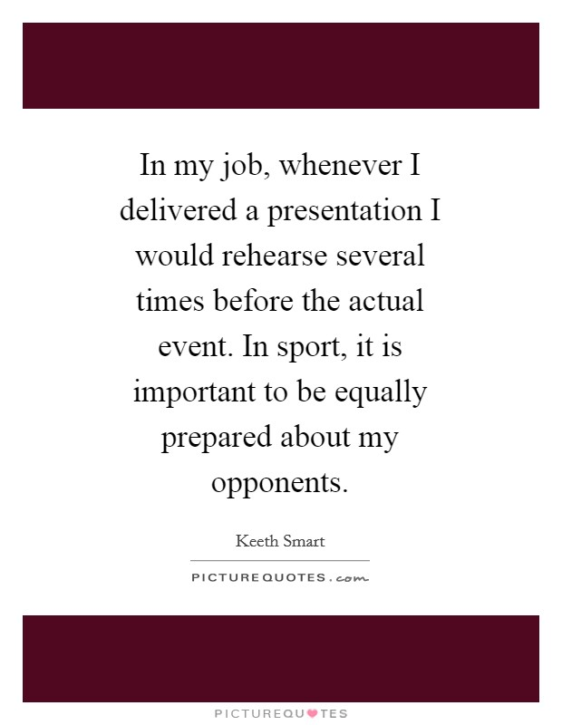 In my job, whenever I delivered a presentation I would rehearse several times before the actual event. In sport, it is important to be equally prepared about my opponents Picture Quote #1