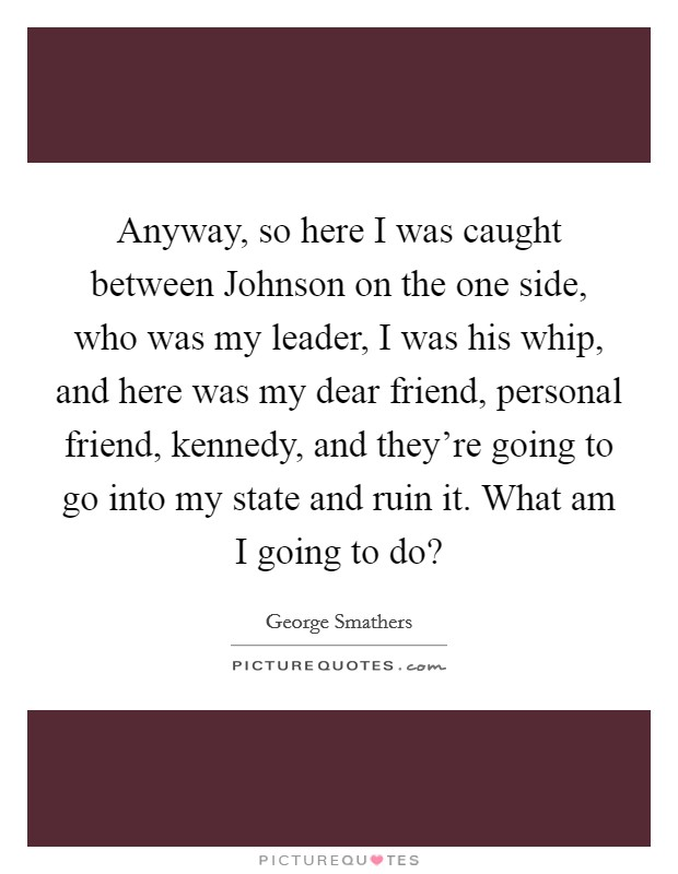 Anyway, so here I was caught between Johnson on the one side, who was my leader, I was his whip, and here was my dear friend, personal friend, kennedy, and they're going to go into my state and ruin it. What am I going to do? Picture Quote #1