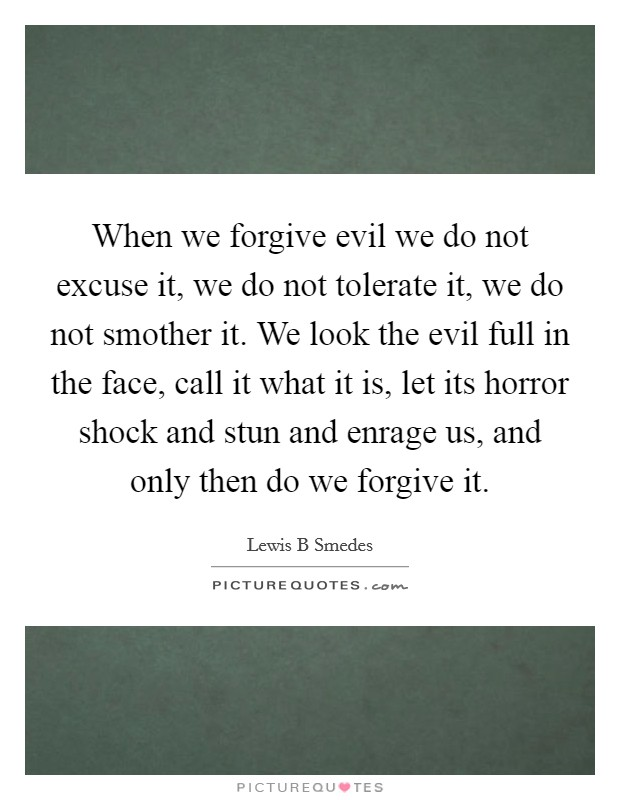 When we forgive evil we do not excuse it, we do not tolerate it, we do not smother it. We look the evil full in the face, call it what it is, let its horror shock and stun and enrage us, and only then do we forgive it Picture Quote #1