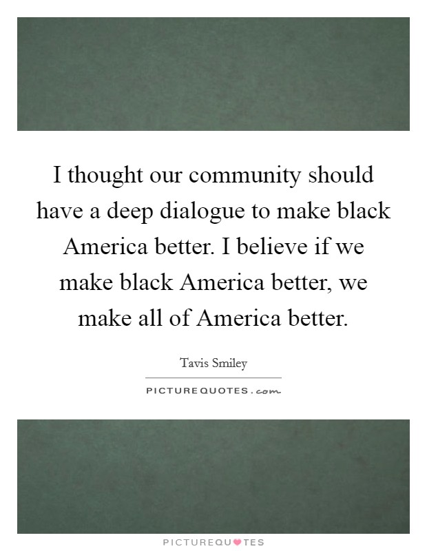 I thought our community should have a deep dialogue to make black America better. I believe if we make black America better, we make all of America better Picture Quote #1