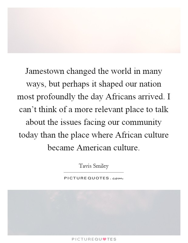 Jamestown changed the world in many ways, but perhaps it shaped our nation most profoundly the day Africans arrived. I can't think of a more relevant place to talk about the issues facing our community today than the place where African culture became American culture Picture Quote #1