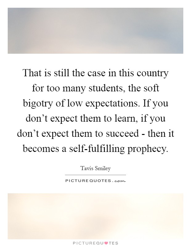 That is still the case in this country for too many students, the soft bigotry of low expectations. If you don't expect them to learn, if you don't expect them to succeed - then it becomes a self-fulfilling prophecy Picture Quote #1