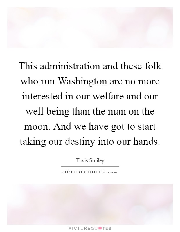 This administration and these folk who run Washington are no more interested in our welfare and our well being than the man on the moon. And we have got to start taking our destiny into our hands Picture Quote #1