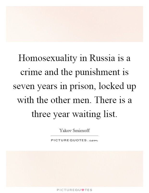 Homosexuality in Russia is a crime and the punishment is seven years in prison, locked up with the other men. There is a three year waiting list Picture Quote #1