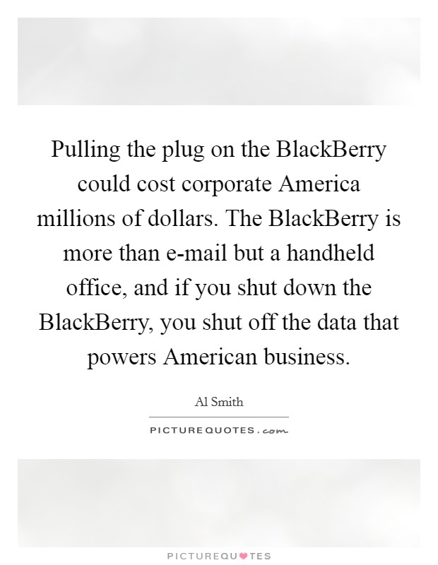 Pulling the plug on the BlackBerry could cost corporate America millions of dollars. The BlackBerry is more than e-mail but a handheld office, and if you shut down the BlackBerry, you shut off the data that powers American business Picture Quote #1