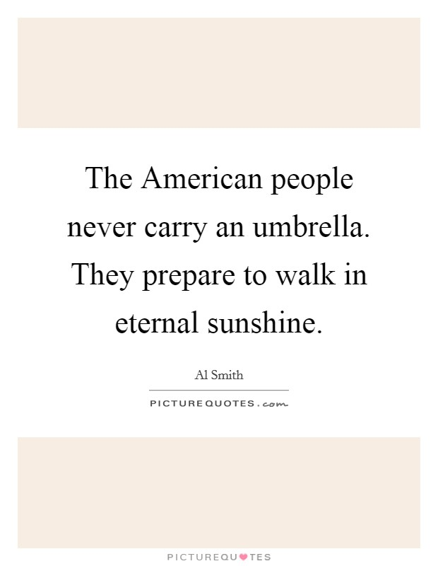 The American people never carry an umbrella. They prepare to walk in eternal sunshine Picture Quote #1