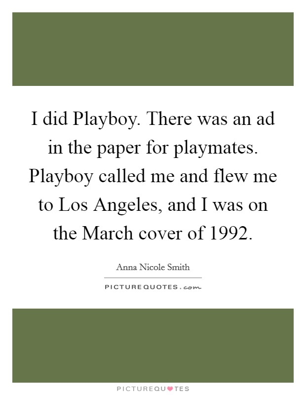 I did Playboy. There was an ad in the paper for playmates. Playboy called me and flew me to Los Angeles, and I was on the March cover of 1992 Picture Quote #1