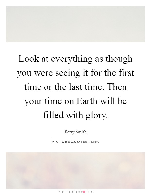Look at everything as though you were seeing it for the first time or the last time. Then your time on Earth will be filled with glory Picture Quote #1