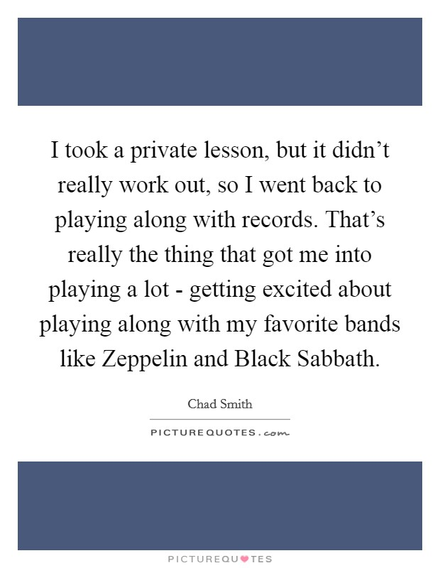 I took a private lesson, but it didn't really work out, so I went back to playing along with records. That's really the thing that got me into playing a lot - getting excited about playing along with my favorite bands like Zeppelin and Black Sabbath Picture Quote #1
