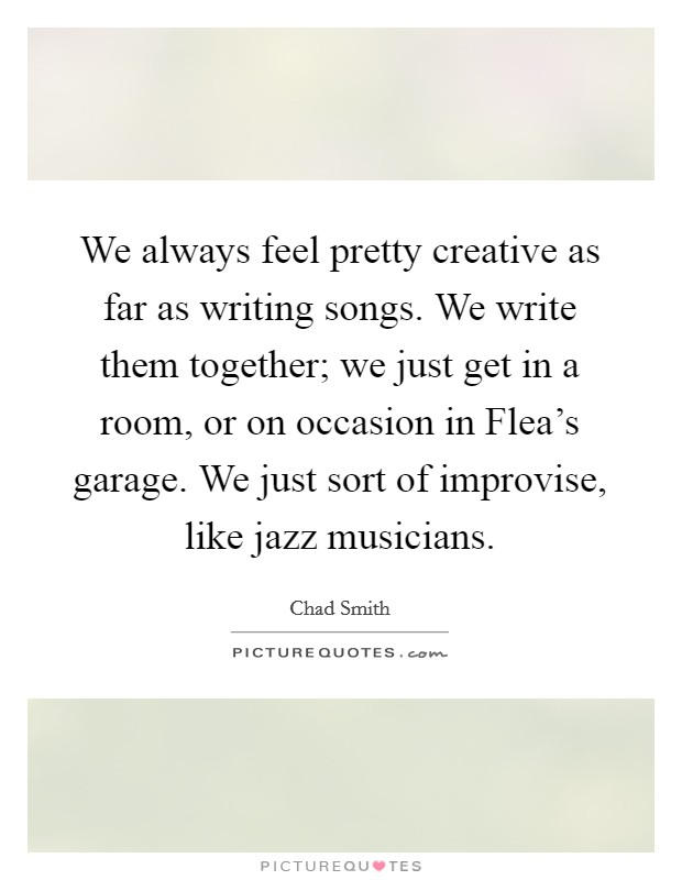 We always feel pretty creative as far as writing songs. We write them together; we just get in a room, or on occasion in Flea's garage. We just sort of improvise, like jazz musicians Picture Quote #1