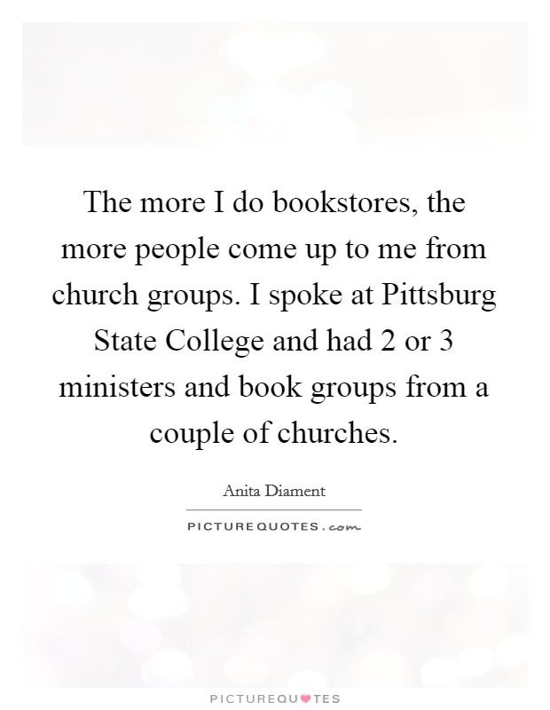 The more I do bookstores, the more people come up to me from church groups. I spoke at Pittsburg State College and had 2 or 3 ministers and book groups from a couple of churches Picture Quote #1