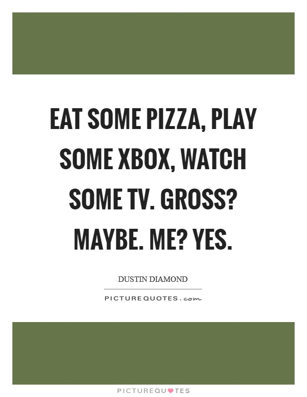 Eat some pizza, play some Xbox, watch some TV. Gross? Maybe. Me? Yes Picture Quote #1