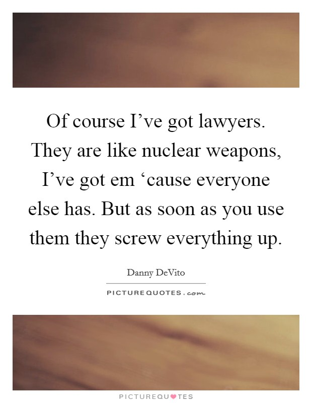 Of course I've got lawyers. They are like nuclear weapons, I've got em 'cause everyone else has. But as soon as you use them they screw everything up Picture Quote #1